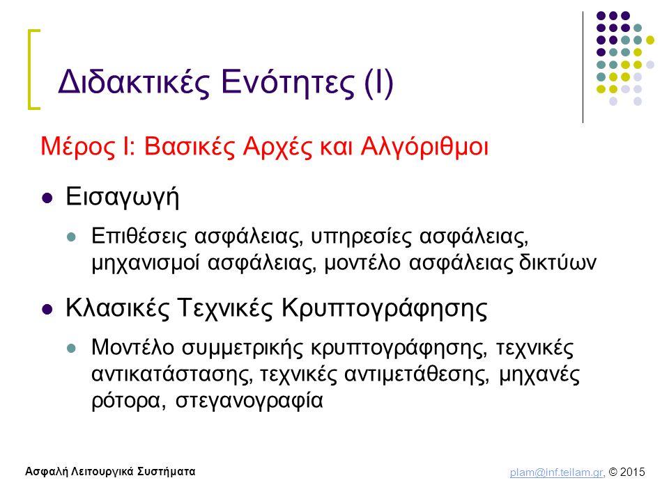 plam@inf.teilam.gr plam@inf.teilam.gr, © 2015 Ασφαλή Λειτουργικά Συστήματα Διδακτικές Ενότητες (Ι) Μέρος Ι: Βασικές Αρχές και Αλγόριθμοι Εισαγωγή Επιθέσεις ασφάλειας, υπηρεσίες ασφάλειας, μηχανισμοί ασφάλειας, μοντέλο ασφάλειας δικτύων Κλασικές Τεχνικές Κρυπτογράφησης Μοντέλο συμμετρικής κρυπτογράφησης, τεχνικές αντικατάστασης, τεχνικές αντιμετάθεσης, μηχανές ρότορα, στεγανογραφία