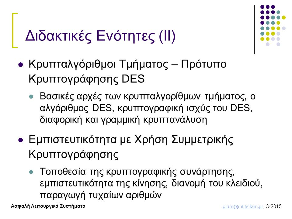 plam@inf.teilam.gr plam@inf.teilam.gr, © 2015 Ασφαλή Λειτουργικά Συστήματα Διδακτικές Ενότητες (ΙΙ) Κρυπταλγόριθμοι Τμήματος – Πρότυπο Κρυπτογράφησης DES Βασικές αρχές των κρυπταλγορίθμων τμήματος, ο αλγόριθμος DES, κρυπτογραφική ισχύς του DES, διαφορική και γραμμική κρυπτανάλυση Εμπιστευτικότητα με Χρήση Συμμετρικής Κρυπτογράφησης Τοποθεσία της κρυπτογραφικής συνάρτησης, εμπιστευτικότητα της κίνησης, διανομή του κλειδιού, παραγωγή τυχαίων αριθμών
