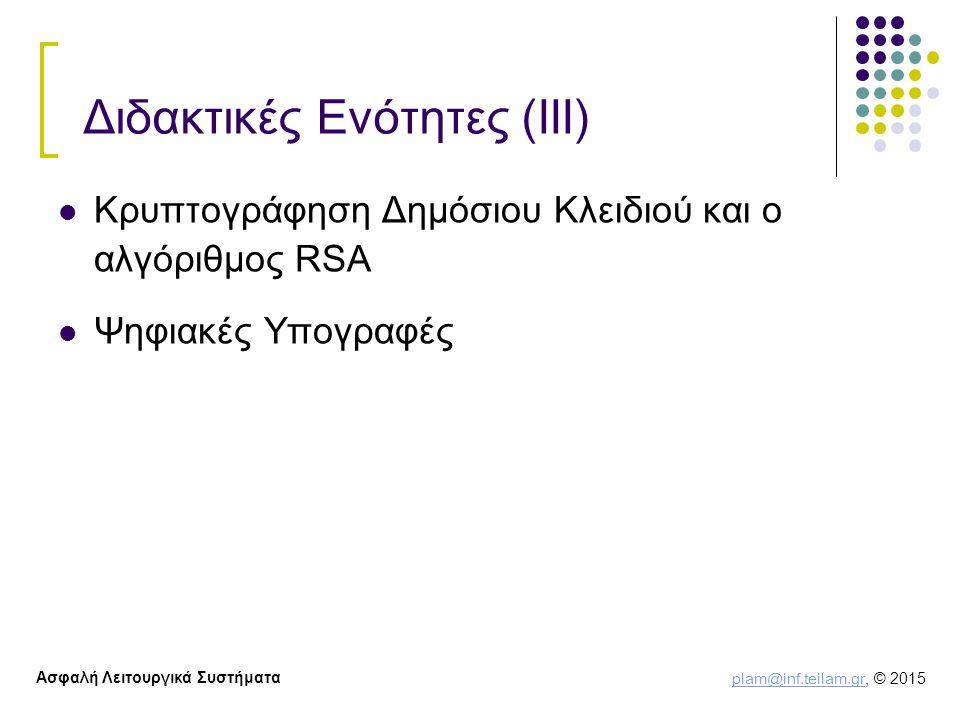 plam@inf.teilam.gr plam@inf.teilam.gr, © 2015 Ασφαλή Λειτουργικά Συστήματα Διδακτικές Ενότητες (ΙΙΙ) Κρυπτογράφηση Δημόσιου Κλειδιού και ο αλγόριθμος RSA Ψηφιακές Υπογραφές