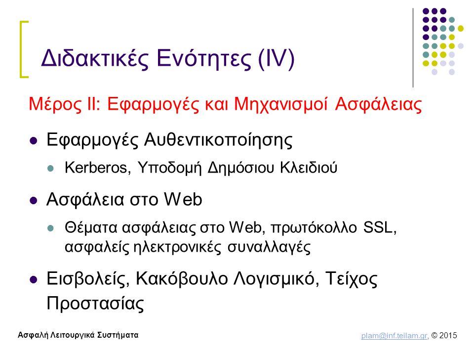 plam@inf.teilam.gr plam@inf.teilam.gr, © 2015 Ασφαλή Λειτουργικά Συστήματα Διδακτικές Ενότητες (ΙV) Μέρος ΙΙ: Εφαρμογές και Μηχανισμοί Ασφάλειας Εφαρμογές Αυθεντικοποίησης Kerberos, Υποδομή Δημόσιου Κλειδιού Ασφάλεια στο Web Θέματα ασφάλειας στο Web, πρωτόκολλο SSL, ασφαλείς ηλεκτρονικές συναλλαγές Εισβολείς, Κακόβουλο Λογισμικό, Τείχος Προστασίας