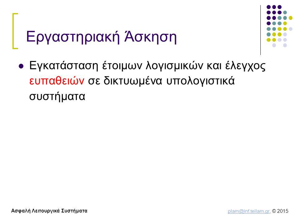 plam@inf.teilam.gr plam@inf.teilam.gr, © 2015 Ασφαλή Λειτουργικά Συστήματα Εργαστηριακή Άσκηση Εγκατάσταση έτοιμων λογισμικών και έλεγχος ευπαθειών σε δικτυωμένα υπολογιστικά συστήματα