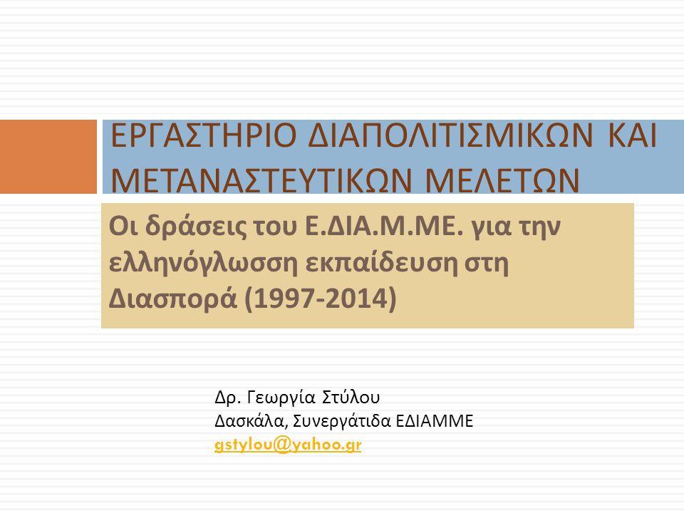 Οι δράσεις του Ε. ΔΙΑ. Μ. ΜΕ. για την ελληνόγλωσση εκπαίδευση στη Διασπορά (1997-2014) ΕΡΓΑΣΤΗΡΙΟ ΔΙΑΠΟΛΙΤΙΣΜΙΚΩΝ ΚΑΙ ΜΕΤΑΝΑΣΤΕΥΤΙΚΩΝ ΜΕΛΕΤΩΝ Δρ. Γεωρ