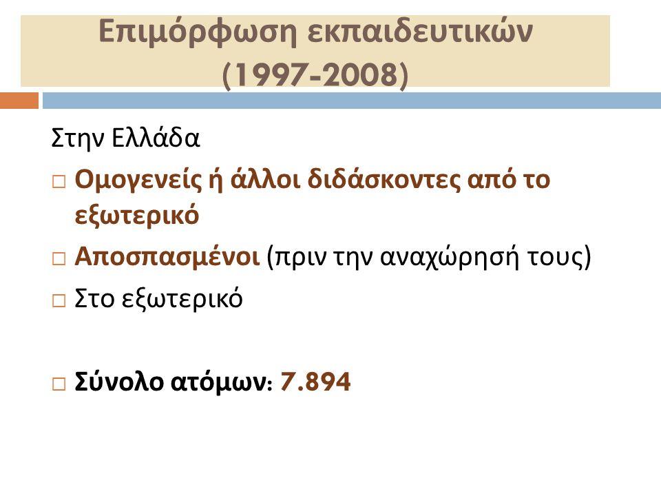 Επιμόρφωση εκπαιδευτικών (1997-2008) Στην Ελλάδα  Ομογενείς ή άλλοι διδάσκοντες από το εξωτερικό  Αποσπασμένοι ( πριν την αναχώρησή τους )  Στο εξω