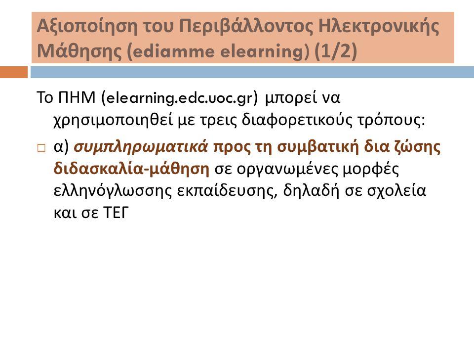 Αξιοποίηση του Περιβάλλοντος Ηλεκτρονικής Μάθησης (ediamme elearning) (1/2) Το ΠΗΜ (elearning.edc.uoc.gr) μπορεί να χρησιμοποιηθεί με τρεις διαφορετικ