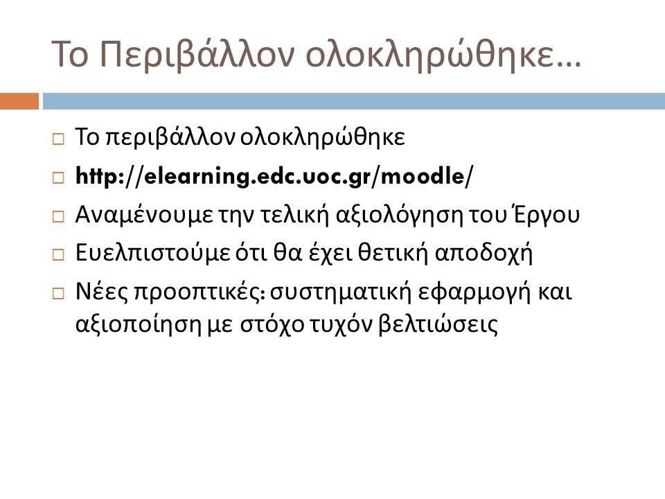 Το Περιβάλλον ολοκληρώθηκε …  Το περιβάλλον ολοκληρώθηκε  http://elearning.edc.uoc.gr/moodle/  Αναμένουμε την τελική αξιολόγηση του Έργου  Ευελπισ
