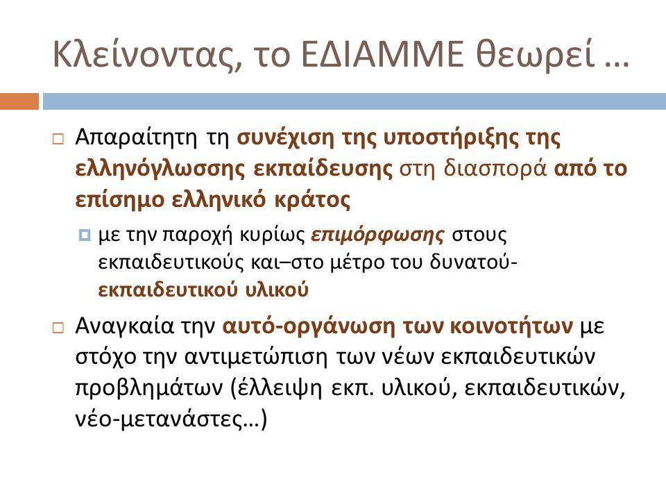 Κλείνοντας, το ΕΔΙΑΜΜΕ θεωρεί …  Απαραίτητη τη συνέχιση της υποστήριξης της ελληνόγλωσσης εκπαίδευσης στη διασπορά από το επίσημο ελληνικό κράτος  μ