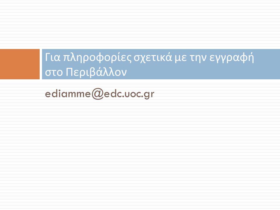 ediamme@edc.uoc.gr Για πληροφορίες σχετικά με την εγγραφή στο Περιβάλλον