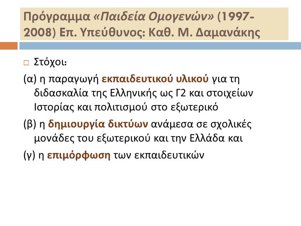 Πρόγραμμα « Παιδεία Ομογενών » (1997- 2008) E π. Υπεύθυνος : Καθ. Μ. Δαμανάκης  Στόχοι : ( α ) η παραγωγή εκπαιδευτικού υλικού για τη διδασκαλία της