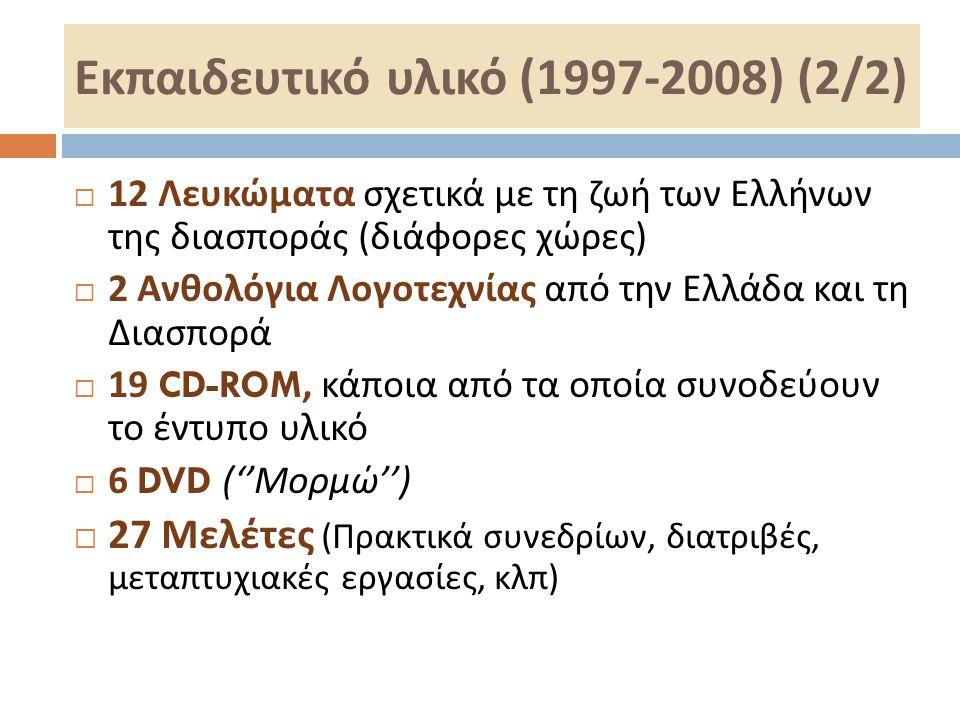 Εκπαιδευτικό υλικό (1997-2008) (2/2)  12 Λευκώματα σχετικά με τη ζωή των Ελλήνων της διασποράς ( διάφορες χώρες )  2 Ανθολόγια Λογοτεχνίας από την Ε