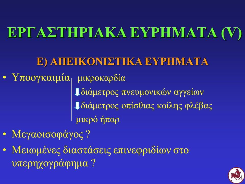 ΕΡΓΑΣΤΗΡΙΑΚΑ ΕΥΡΗΜΑΤΑ (V) Ε) ΑΠΕΙΚΟΝΙΣΤΙΚΑ ΕΥΡΗΜΑΤΑ Υποογκαιμία μικροκαρδία διάμετρος πνευμονικών αγγείων διάμετρος οπίσθιας κοίλης φλέβας μικρό ήπαρ