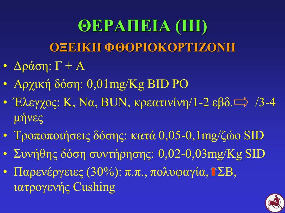 ΘΕΡΑΠΕΙΑ (IΙΙ) ΟΞΕΙΚΗ ΦΘΟΡΙΟΚΟΡΤΙΖΟΝΗ Δράση: Γ + Α Αρχική δόση: 0,01mg/Kg ΒID PO Έλεγχος: Κ, Να, BUN, κρεατινίνη/1-2 εβδ. /3-4 μήνες Τροποποιήσεις δόσ