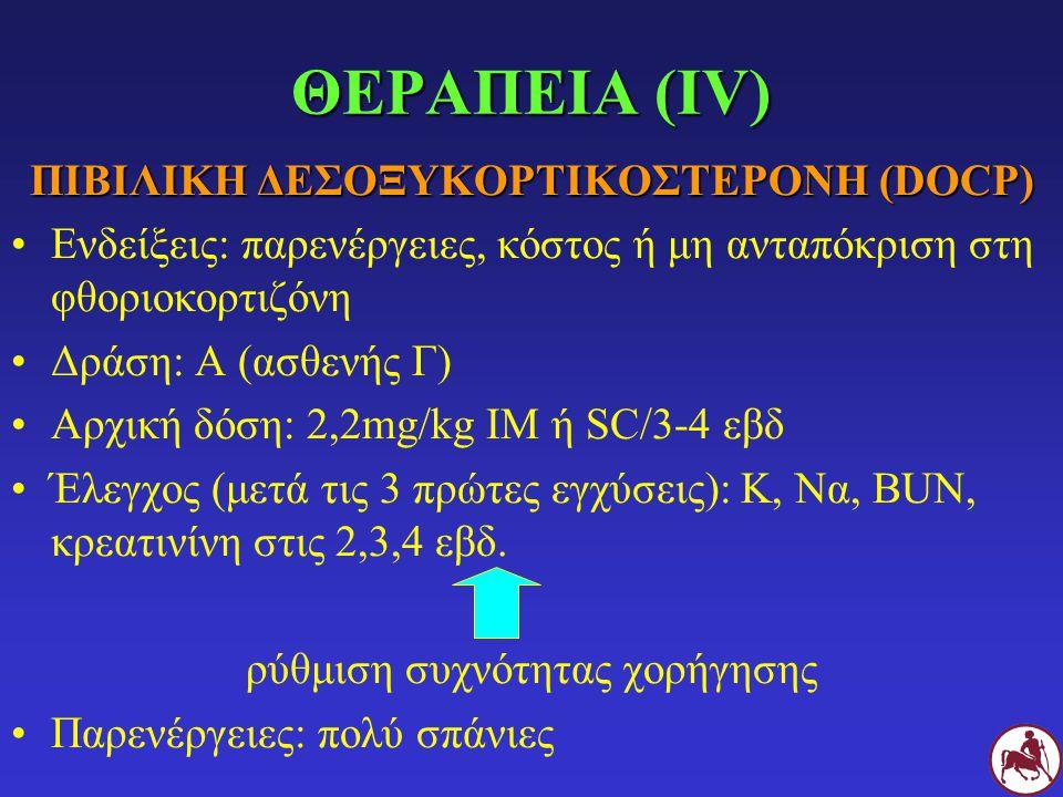 ΘΕΡΑΠΕΙΑ (IV) ΠΙΒΙΛΙΚΗ ΔΕΣΟΞΥΚΟΡΤΙΚΟΣΤΕΡΟΝΗ (DOCP) Ενδείξεις: παρενέργειες, κόστος ή μη ανταπόκριση στη φθοριοκορτιζόνη Δράση: Α (ασθενής Γ) Αρχική δό