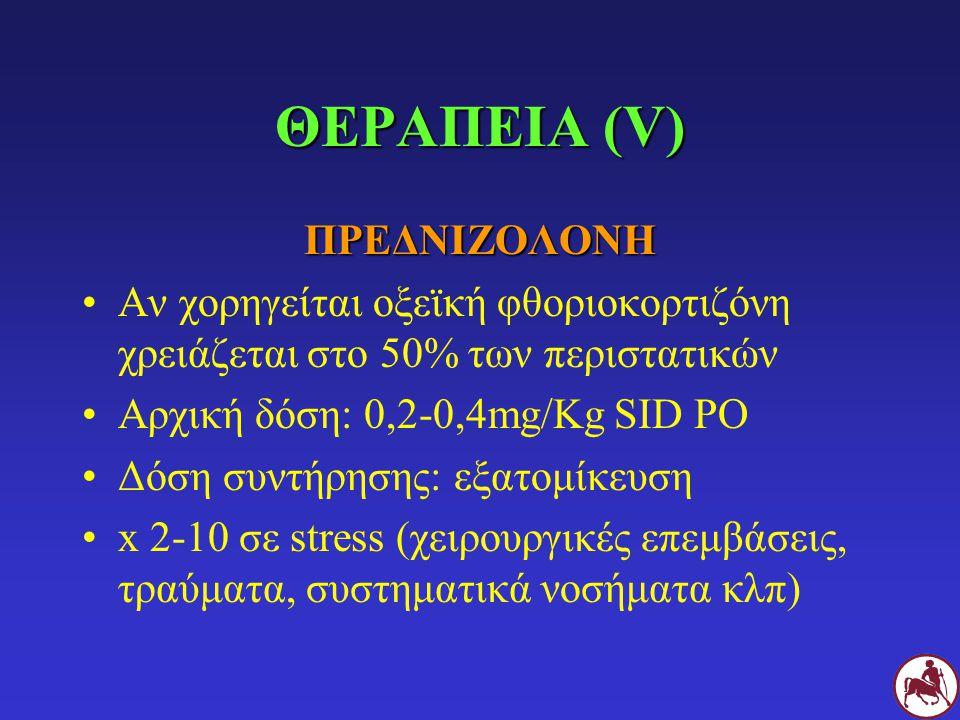 ΘΕΡΑΠΕΙΑ (V) ΠΡΕΔΝΙΖΟΛΟΝΗ Αν χορηγείται οξεϊκή φθοριοκορτιζόνη χρειάζεται στο 50% των περιστατικών Αρχική δόση: 0,2-0,4mg/Kg SID PO Δόση συντήρησης: ε