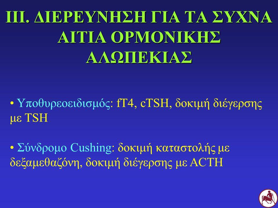 ΙΙΙ. ΔΙΕΡΕΥΝΗΣΗ ΓΙΑ ΤΑ ΣΥΧΝΑ ΑΙΤΙΑ ΟΡΜΟΝΙΚΗΣ ΑΛΩΠΕΚΙΑΣ Υποθυρεοειδισμός: fT4, cTSH, δοκιμή διέγερσης με TSH Σύνδρομο Cushing: δοκιμή καταστολής με δεξ