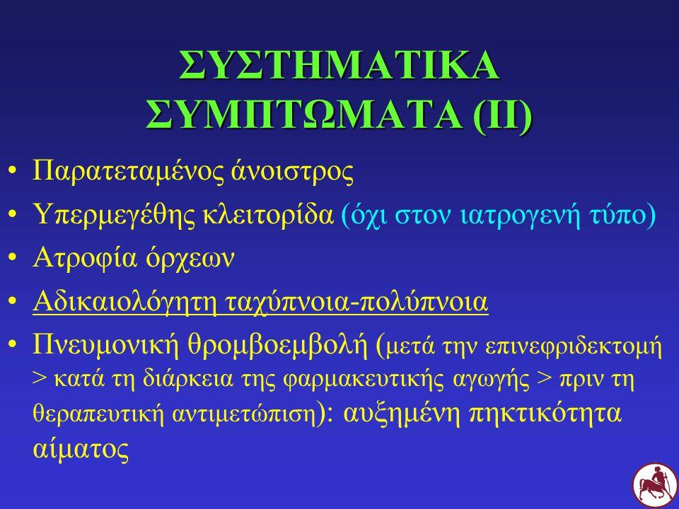 ΣΥΣΤΗΜΑΤΙΚΑ ΣΥΜΠΤΩΜΑΤΑ (ΙΙ) Παρατεταμένος άνοιστρος Υπερμεγέθης κλειτορίδα (όχι στον ιατρογενή τύπο) Ατροφία όρχεων Αδικαιολόγητη ταχύπνοια-πολύπνοια Πνευμονική θρομβοεμβολή ( μετά την επινεφριδεκτομή > κατά τη διάρκεια της φαρμακευτικής αγωγής > πριν τη θεραπευτική αντιμετώπιση ): αυξημένη πηκτικότητα αίματος