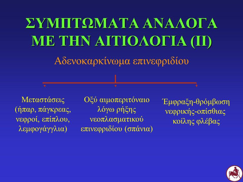 ΣΥΜΠΤΩΜΑΤΑ ΑΝΑΛΟΓΑ ΜΕ ΤΗΝ ΑΙΤΙΟΛΟΓΙΑ (ΙΙ) Αδενοκαρκίνωμα επινεφριδίου Μεταστάσεις (ήπαρ, πάγκρεας, νεφροί, επίπλου, λεμφογάγγλια) Οξύ αιμοπεριτόναιο λόγω ρήξης νεοπλασματικού επινεφριδίου (σπάνια) Έμφραξη-θρόμβωση νεφρικής-οπίσθιας κοίλης φλέβας