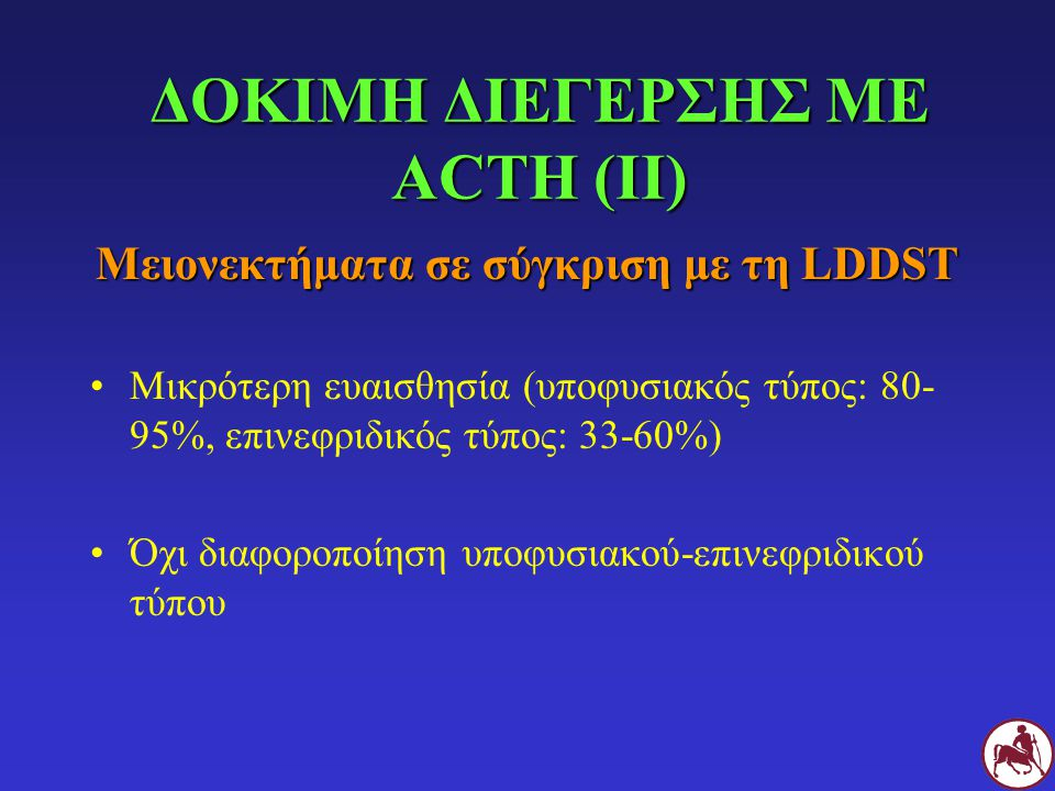 ΔΟΚΙΜΗ ΔΙΕΓΕΡΣΗΣ ΜΕ ACTH (ΙΙ) Μειονεκτήματα σε σύγκριση με τη LDDST Μικρότερη ευαισθησία (υποφυσιακός τύπος: 80- 95%, επινεφριδικός τύπος: 33-60%) Όχι διαφοροποίηση υποφυσιακού-επινεφριδικού τύπου
