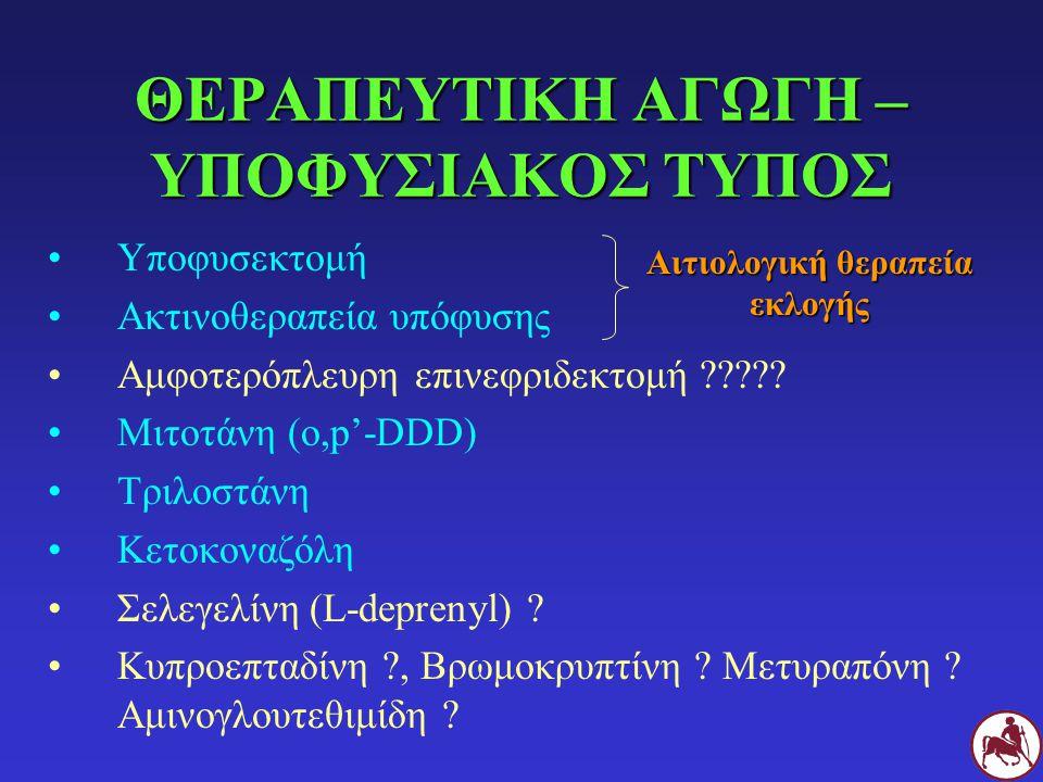 ΘΕΡΑΠΕΥΤΙΚΗ ΑΓΩΓΗ – ΥΠΟΦΥΣΙΑΚΟΣ ΤΥΠΟΣ Υποφυσεκτομή Ακτινοθεραπεία υπόφυσης Αμφοτερόπλευρη επινεφριδεκτομή ????? Μιτοτάνη (o,p'-DDD) Τριλοστάνη Κετοκον