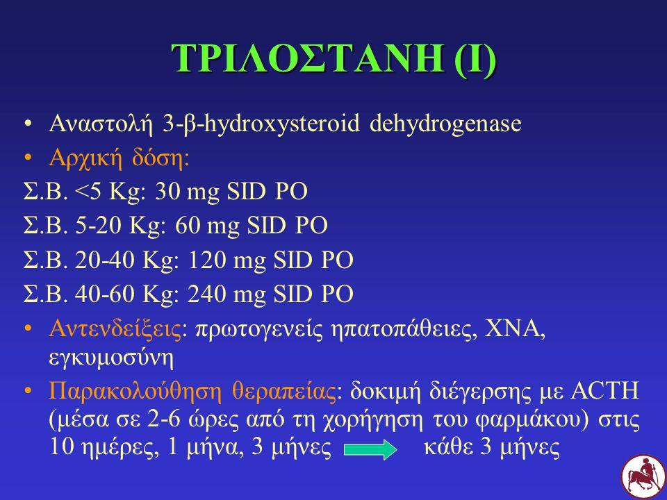 ΤΡΙΛΟΣΤΑΝΗ (Ι) Αναστολή 3-β-hydroxysteroid dehydrogenase Αρχική δόση: Σ.Β. <5 Kg: 30 mg SID PO Σ.Β. 5-20 Κg: 60 mg SID PO Σ.Β. 20-40 Κg: 120 mg SID PO