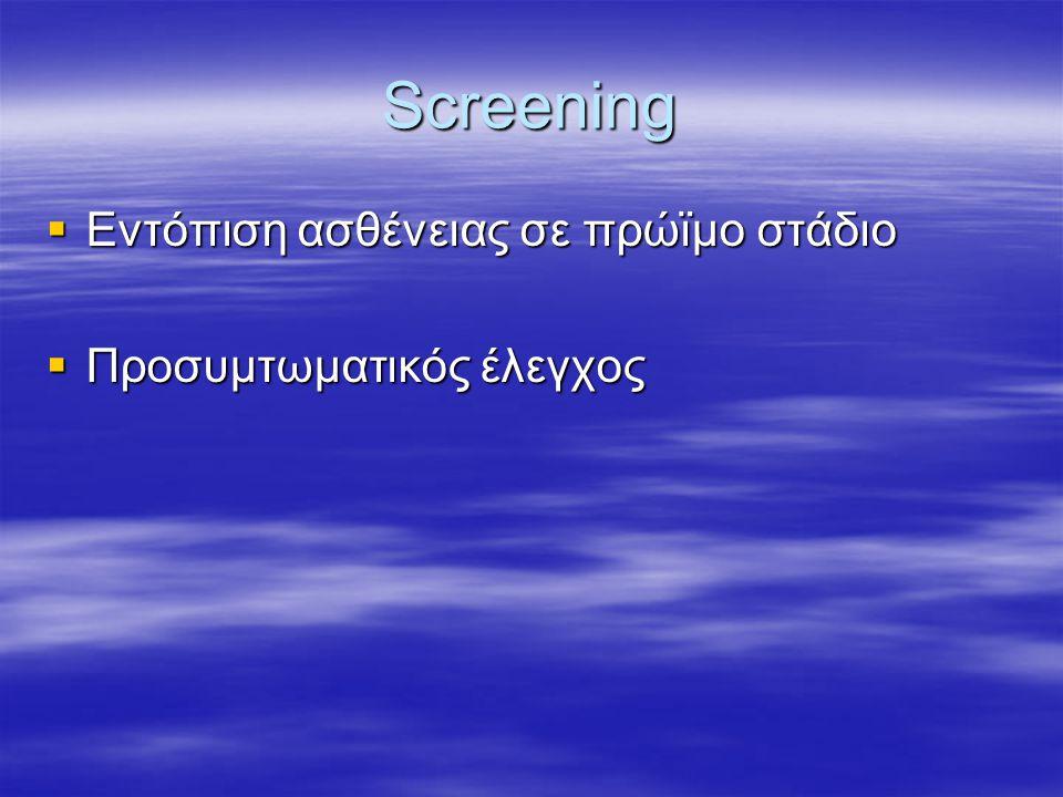 Screening  Eντόπιση ασθένειας σε πρώϊμο στάδιο  Προσυμτωματικός έλεγχος