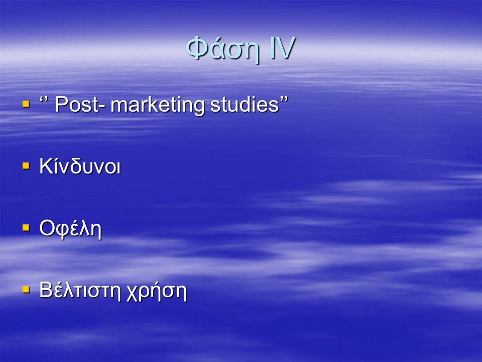 Φάση ΙV  '' Post- marketing studies''  Kίνδυνοι  Οφέλη  Βέλτιστη χρήση