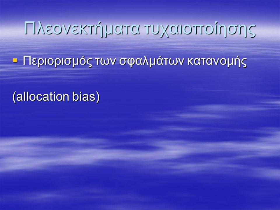 Πλεονεκτήματα τυχαιοποίησης  Περιορισμός των σφαλμάτων κατανομής (allocation bias)