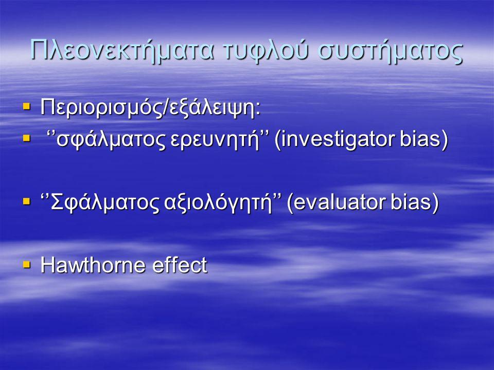 Πλεονεκτήματα τυφλού συστήματος  Περιορισμός/εξάλειψη:  ''σφάλματος ερευνητή'' (investigator bias)  ''Σφάλματος αξιολόγητή'' (evaluator bias)  Ηawthorne effect