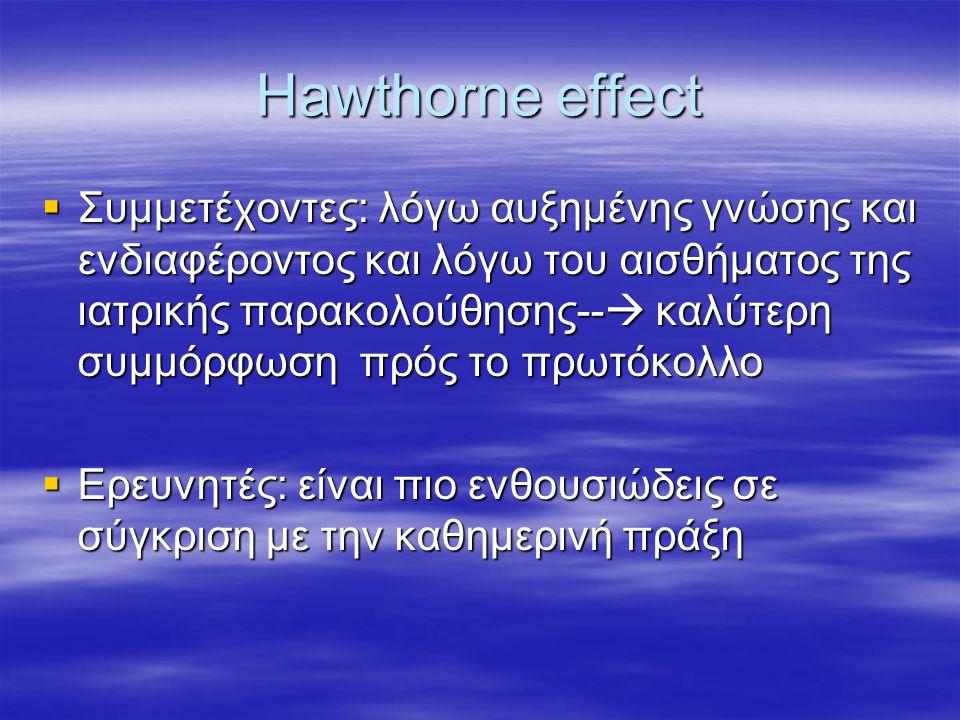 Hawthorne effect  Συμμετέχοντες: λόγω αυξημένης γνώσης και ενδιαφέροντος και λόγω του αισθήματος της ιατρικής παρακολούθησης--  καλύτερη συμμόρφωση πρός το πρωτόκολλο  Ερευνητές: είναι πιο ενθουσιώδεις σε σύγκριση με την καθημερινή πράξη