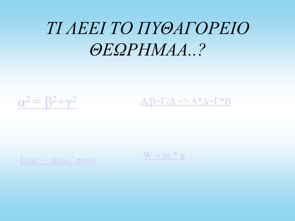 ΤΙ ΛΕΕΙ ΤΟ ΠΥΘΑΓΟΡΕΙΟ ΘΕΩΡΗΜΑΑ..? α 2 = β 2 +γ 2 Α/β=Γ/Δ => Α*Δ=Γ*Β Εφω = ημω / συνω W = m * g