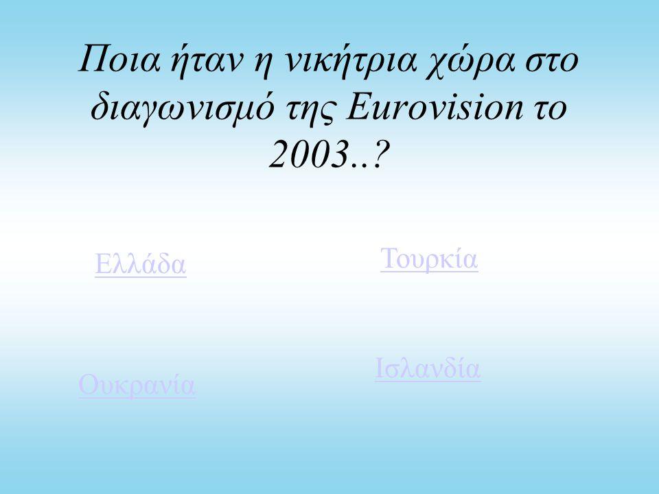 Ποια ήταν η νικήτρια χώρα στο διαγωνισμό της Eurovision το 2003..? Ελλάδα Τουρκία Ουκρανία Ισλανδία