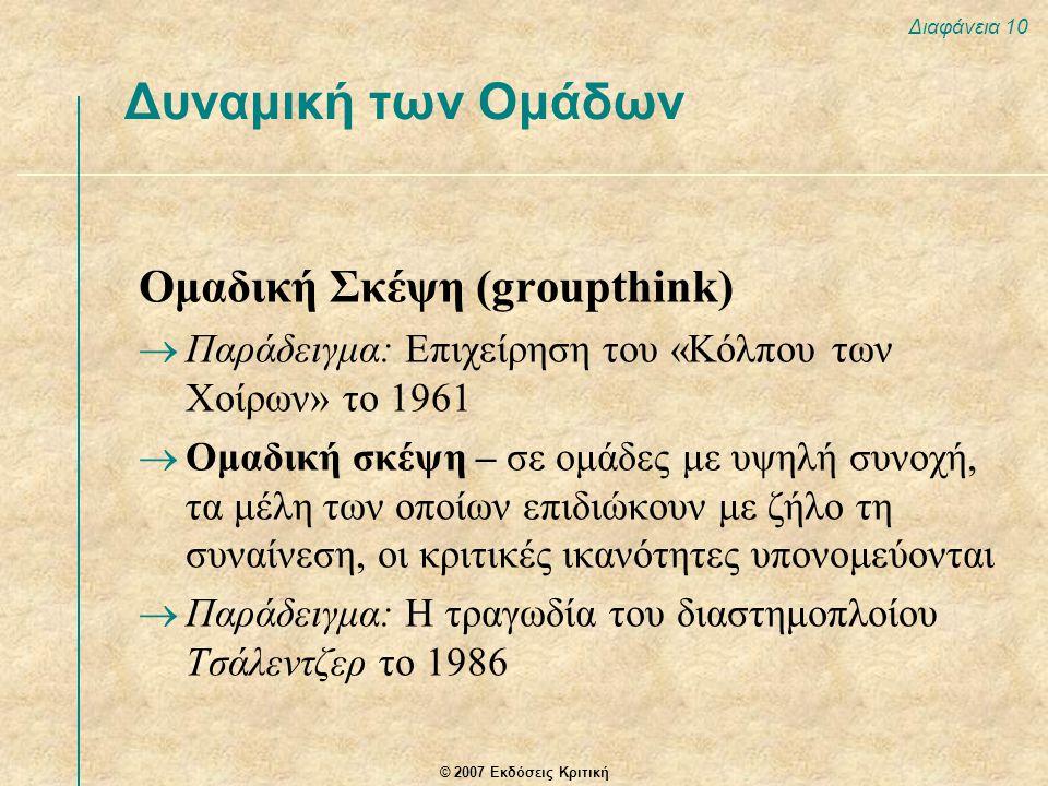 © 2007 Εκδόσεις Κριτική Διαφάνεια 10 Ομαδική Σκέψη (groupthink)  Παράδειγμα: Επιχείρηση του «Κόλπου των Χοίρων» το 1961  Ομαδική σκέψη – σε ομάδες μ