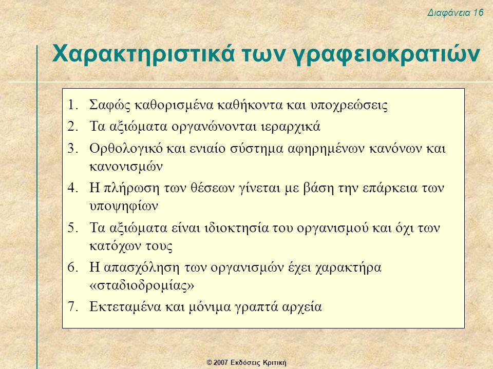 © 2007 Εκδόσεις Κριτική Διαφάνεια 16 Χαρακτηριστικά των γραφειοκρατιών 1.Σαφώς καθορισμένα καθήκοντα και υποχρεώσεις 2.Τα αξιώματα οργανώνονται ιεραρχ