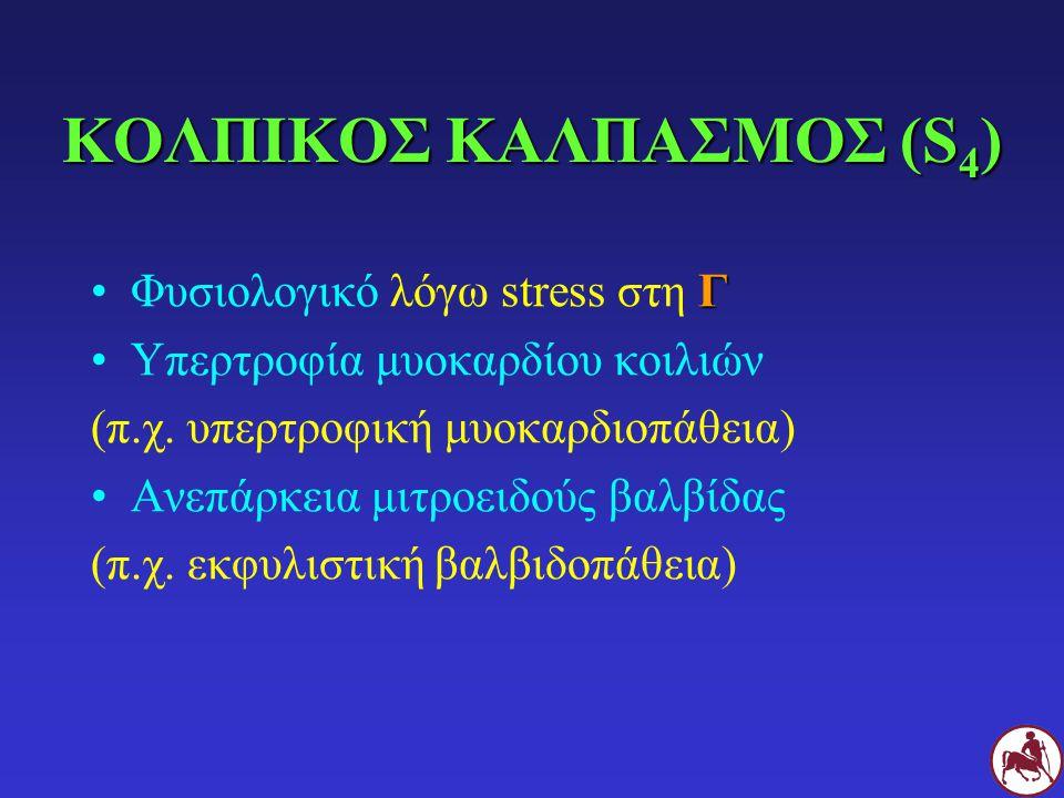 ΚΟΛΠΙΚΟΣ ΚΑΛΠΑΣΜΟΣ (S 4 ) ΓΦυσιολογικό λόγω stress στη Γ Υπερτροφία μυοκαρδίου κοιλιών (π.χ. υπερτροφική μυοκαρδιοπάθεια) Ανεπάρκεια μιτροειδούς βαλβί
