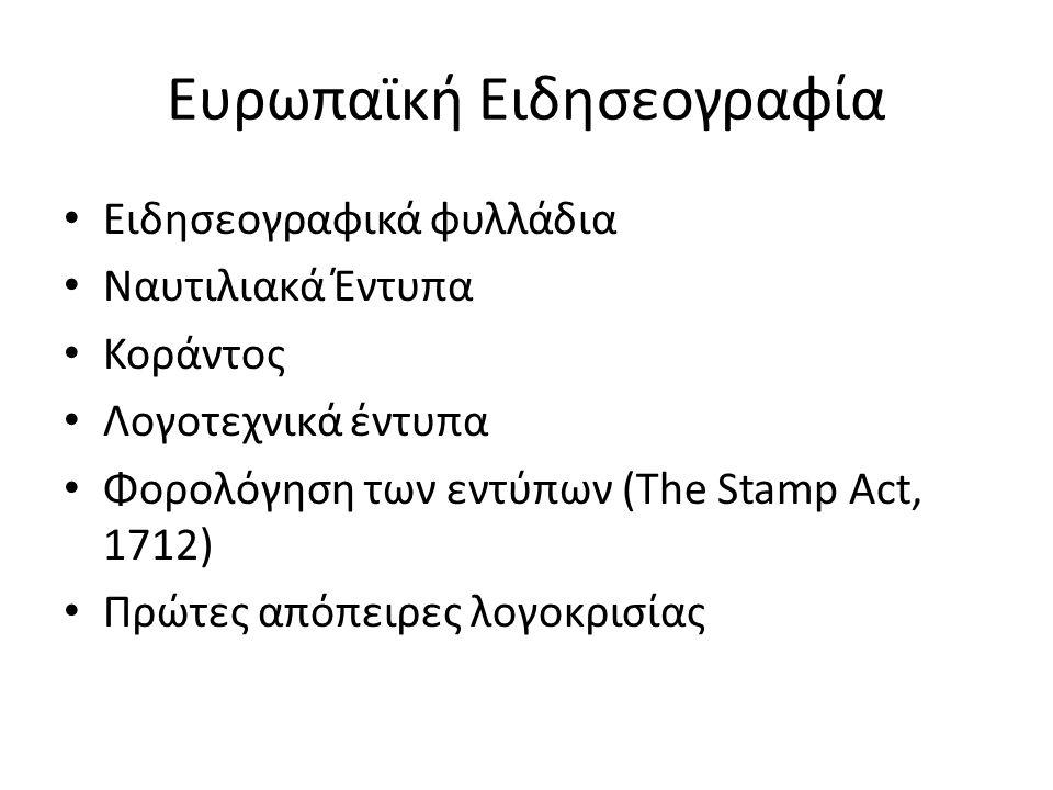 Ευρωπαϊκή Ειδησεογραφία Ειδησεογραφικά φυλλάδια Ναυτιλιακά Έντυπα Κοράντος Λογοτεχνικά έντυπα Φορολόγηση των εντύπων (The Stamp Act, 1712) Πρώτες απόπειρες λογοκρισίας