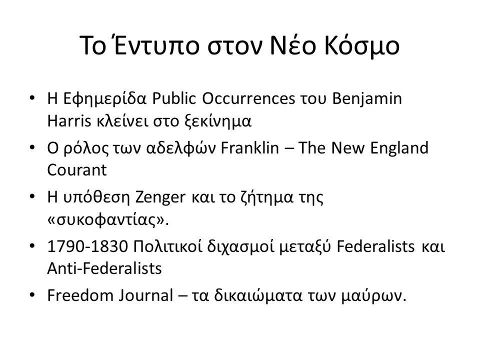 Το Έντυπο στον Νέο Κόσμο Η Εφημερίδα Public Occurrences του Benjamin Harris κλείνει στο ξεκίνημα Ο ρόλος των αδελφών Franklin – The New England Courant H υπόθεση Zenger και το ζήτημα της «συκοφαντίας».