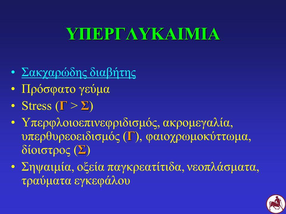 ΥΠΕΡΓΛΥΚΑΙΜΙΑ Σακχαρώδης διαβήτης Πρόσφατο γεύμα ΓΣStress (Γ > Σ) Γ ΣΥπερφλοιοεπινεφριδισμός, ακρομεγαλία, υπερθυρεοειδισμός (Γ), φαιοχρωμοκύττωμα, δίοιστρος (Σ) Σηψαιμία, οξεία παγκρεατίτιδα, νεοπλάσματα, τραύματα εγκεφάλου