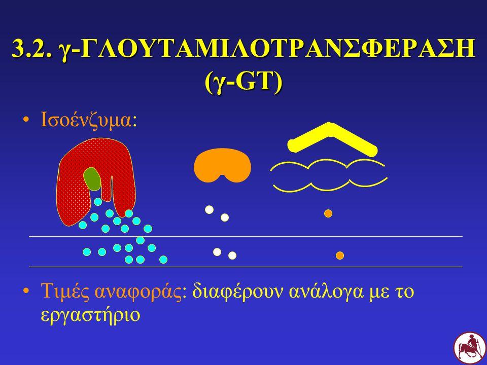 3.2. γ-ΓΛΟΥΤΑΜΙΛΟΤΡΑΝΣΦΕΡΑΣΗ (γ-GT) Ισοένζυμα: Τιμές αναφοράς: διαφέρουν ανάλογα με το εργαστήριο