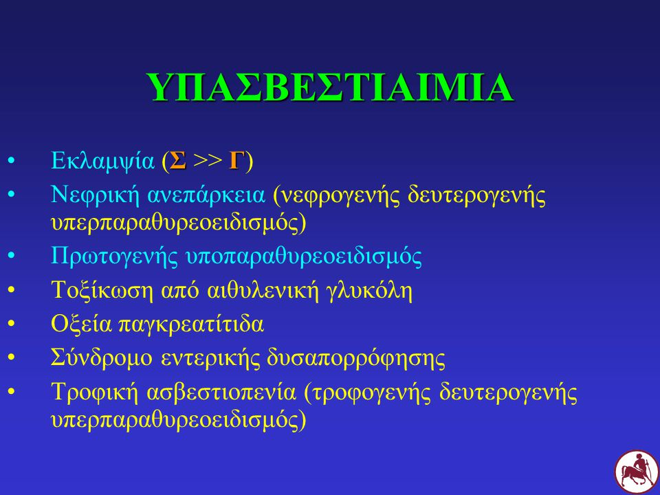 ΥΠΑΣΒΕΣΤΙΑΙΜΙΑ ΣΓΕκλαμψία (Σ >> Γ) Νεφρική ανεπάρκεια (νεφρογενής δευτερογενής υπερπαραθυρεοειδισμός) Πρωτογενής υποπαραθυρεοειδισμός Τοξίκωση από αιθυλενική γλυκόλη Οξεία παγκρεατίτιδα Σύνδρομο εντερικής δυσαπορρόφησης Τροφική ασβεστιοπενία (τροφογενής δευτερογενής υπερπαραθυρεοειδισμός)