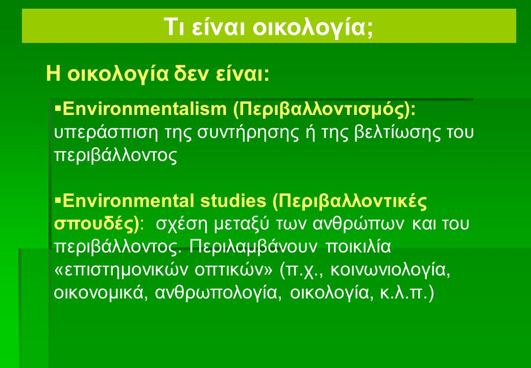  Environmentalism (Περιβαλλοντισμός): υπεράσπιση της συντήρησης ή της βελτίωσης του περιβάλλοντος  Environmental studies (Περιβαλλοντικές σπουδές): σχέση μεταξύ των ανθρώπων και του περιβάλλοντος.