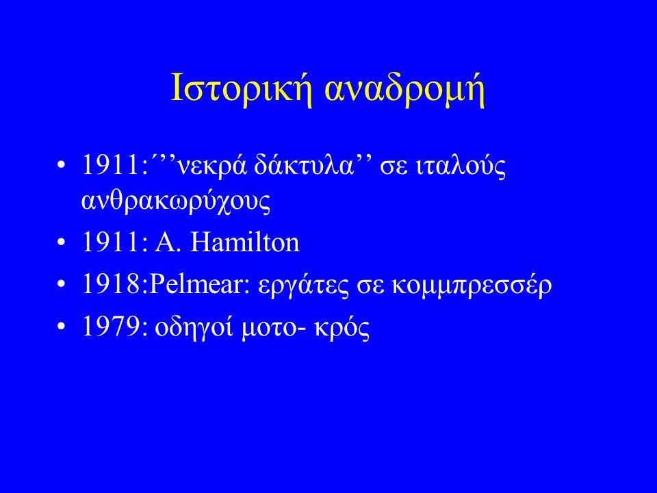 Ιστορική αναδρομή 1911:΄''νεκρά δάκτυλα'' σε ιταλούς ανθρακωρύχους 1911: A. Hamilton 1918:Pelmear: εργάτες σε κομμπρεσσέρ 1979: οδηγοί μοτο- κρός