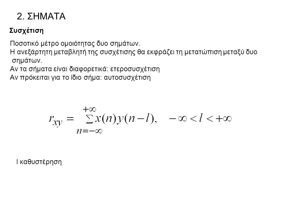 2. ΣΗΜΑΤΑ Συσχέτιση Ποσοτικό μέτρο ομοιότητας δυο σημάτων. Η ανεξάρτητη μεταβλητή της συσχέτισης θα εκφράζει τη μετατώπιση μεταξύ δυο σημάτων. Αν τα σ