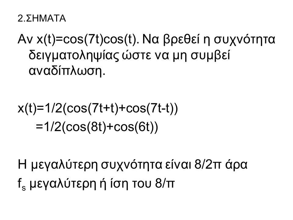 2.ΣΗΜΑΤΑ Αν x(t)=cos(7t)cos(t). Nα βρεθεί η συχνότητα δειγματοληψίας ώστε να μη συμβεί αναδίπλωση. x(t)=1/2(cos(7t+t)+cos(7t-t)) =1/2(cos(8t)+cos(6t))