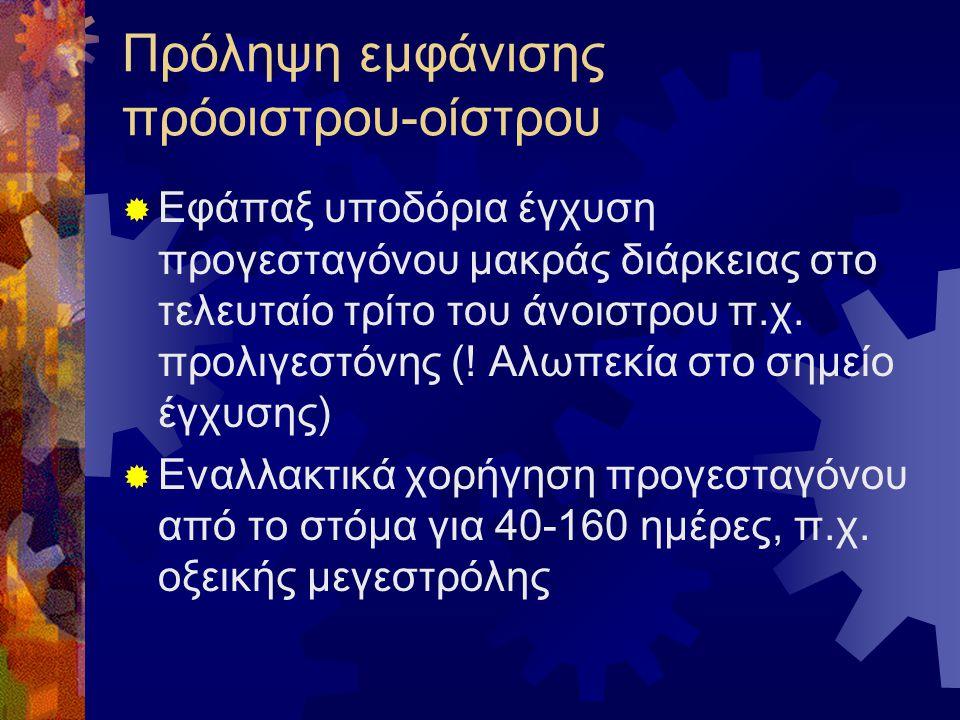 Πρόληψη εμφάνισης πρόοιστρου-οίστρου  Εφάπαξ υποδόρια έγχυση προγεσταγόνου μακράς διάρκειας στο τελευταίο τρίτο του άνοιστρου π.χ. προλιγεστόνης (! Α