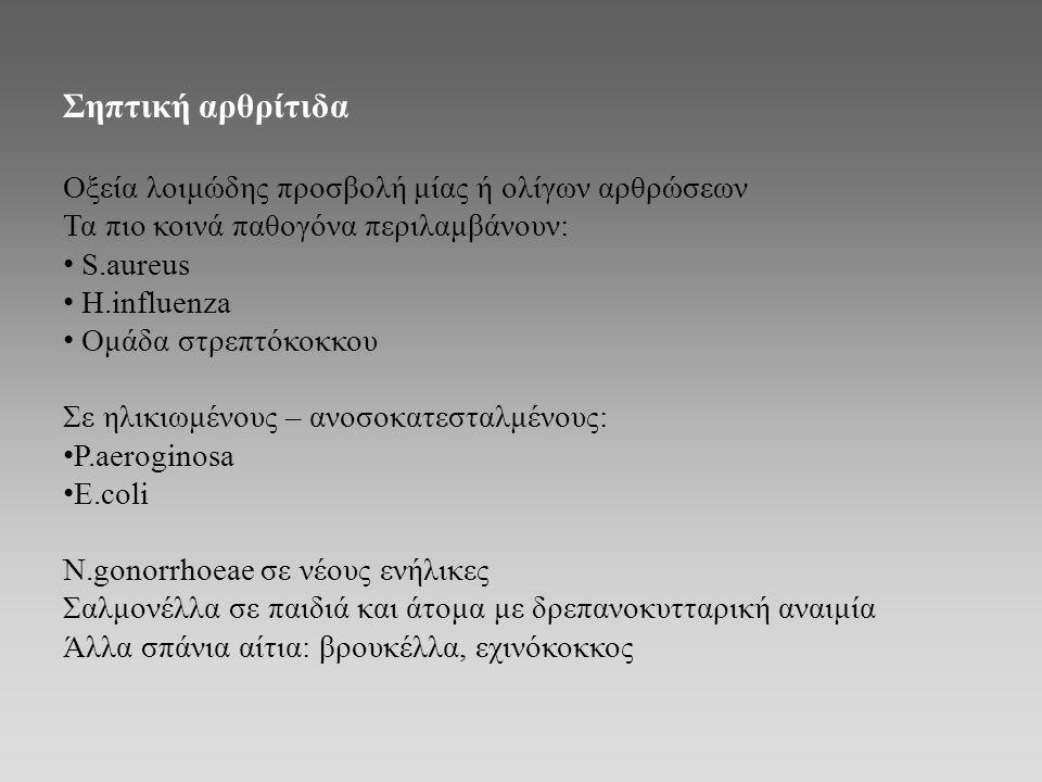 Σηπτική αρθρίτιδα Οξεία λοιμώδης προσβολή μίας ή ολίγων αρθρώσεων Τα πιο κοινά παθογόνα περιλαμβάνουν: S.aureus H.influenza Ομάδα στρεπτόκοκκου Σε ηλι