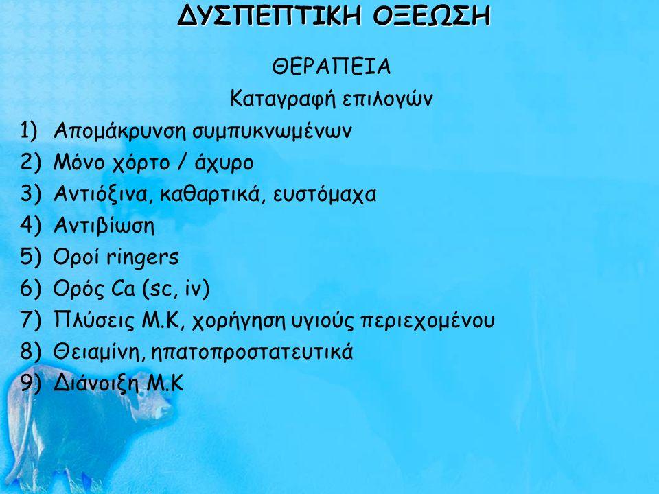 ΔΥΣΠΕΠΤΙΚΗ ΟΞΕΩΣΗ ΘΕΡΑΠΕΙΑ Καταγραφή επιλογών 1)Απομάκρυνση συμπυκνωμένων 2)Μόνο χόρτο / άχυρο 3)Αντιόξινα, καθαρτικά, ευστόμαχα 4)Αντιβίωση 5)Οροί ri