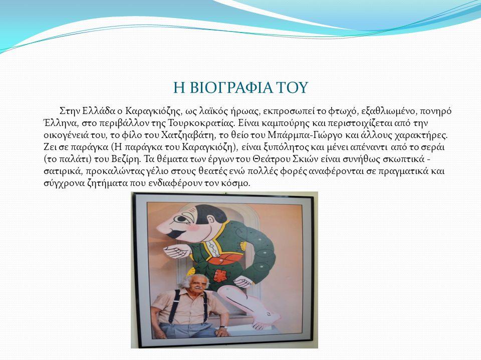 Η ΒΙΟΓΡΑΦΙΑ ΤΟΥ Στην Ελλάδα ο Καραγκιόζης, ως λαϊκός ήρωας, εκπροσωπεί το φτωχό, εξαθλιωμένο, πονηρό Έλληνα, στο περιβάλλον της Τουρκοκρατίας. Είναι κ