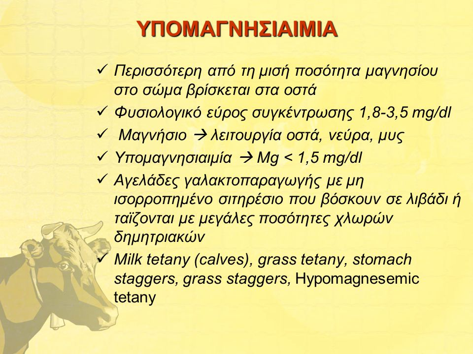 ΥΠΟΜΑΓΝΗΣΙΑΙΜΙΑ Περισσότερη από τη μισή ποσότητα μαγνησίου στο σώμα βρίσκεται στα οστά Φυσιολογικό εύρος συγκέντρωσης 1,8-3,5 mg/dl Μαγνήσιο  λειτουργία οστά, νεύρα, μυς Υπομαγνησιαιμία  Mg < 1,5 mg/dl Αγελάδες γαλακτοπαραγωγής με μη ισορροπημένο σιτηρέσιο που βόσκουν σε λιβάδι ή ταϊζονται με μεγάλες ποσότητες χλωρών δημητριακών Milk tetany (calves), grass tetany, stomach staggers, grass staggers, Hypomagnesemic tetany