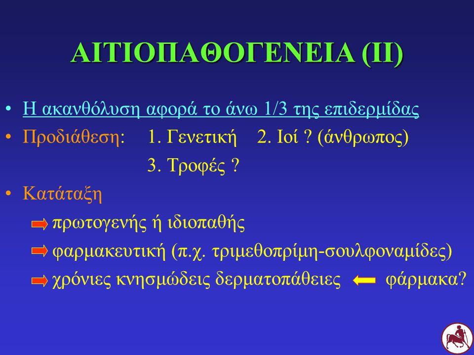 ΑΙΤΙΟΠΑΘΟΓΕΝΕΙΑ (ΙΙ) Η ακανθόλυση αφορά το άνω 1/3 της επιδερμίδας Προδιάθεση: 1. Γενετική 2. Ιοί ? (άνθρωπος) 3. Τροφές ? Κατάταξη πρωτογενής ή ιδιοπ