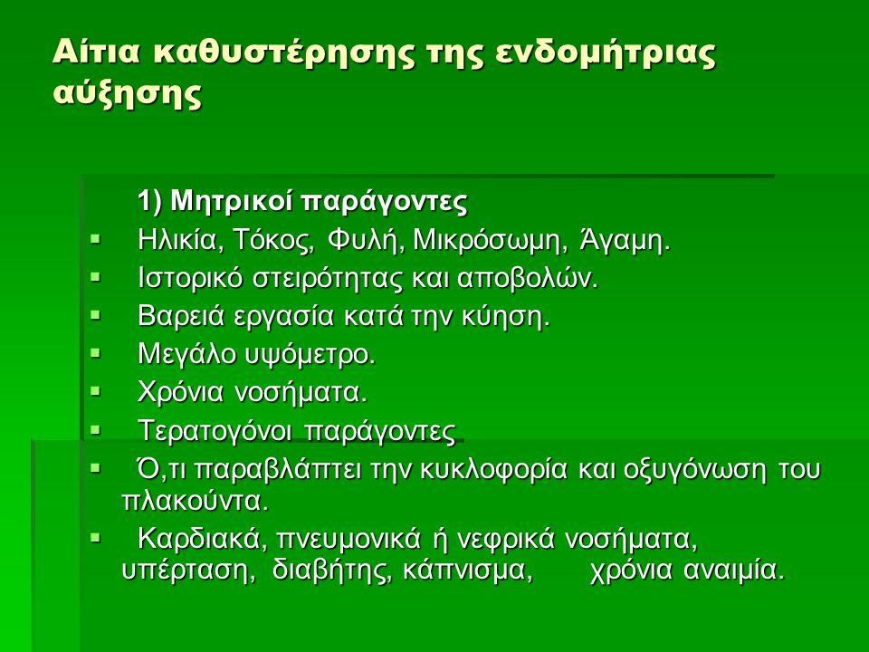 Αίτια καθυστέρησης της ενδομήτριας αύξησης 1) Μητρικοί παράγοντες 1) Μητρικοί παράγοντες  Ηλικία, Τόκος, Φυλή, Μικρόσωμη, Άγαμη.  Ιστορικό στειρότητ