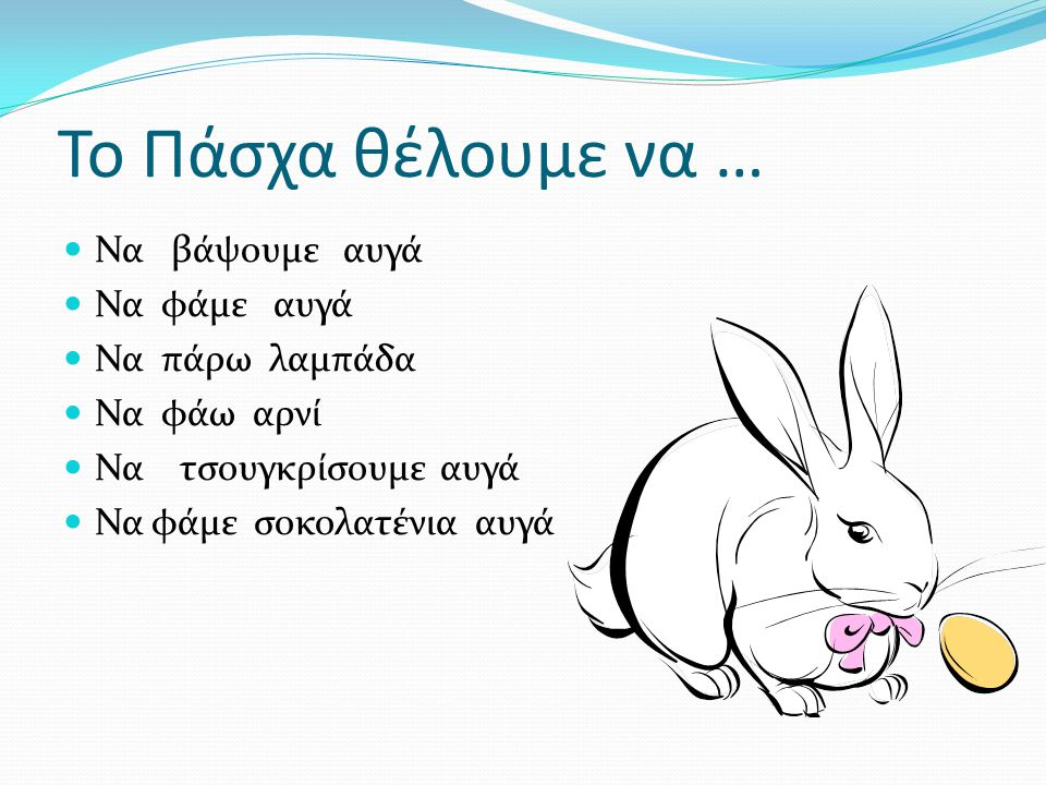 Το Πάσχα θέλουμε να … Να βάψουμε αυγά Να φάμε αυγά Να πάρω λαμπάδα Να φάω αρνί Να τσουγκρίσουμε αυγά Να φάμε σοκολατένια αυγά